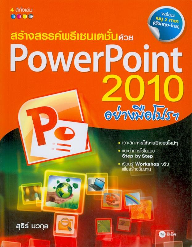 สร้างสรรค์พรีเซนเตชั่นด้วย PowerPoint 2010 อย่างมือโปรฯ /สุธีร์ นวกุล