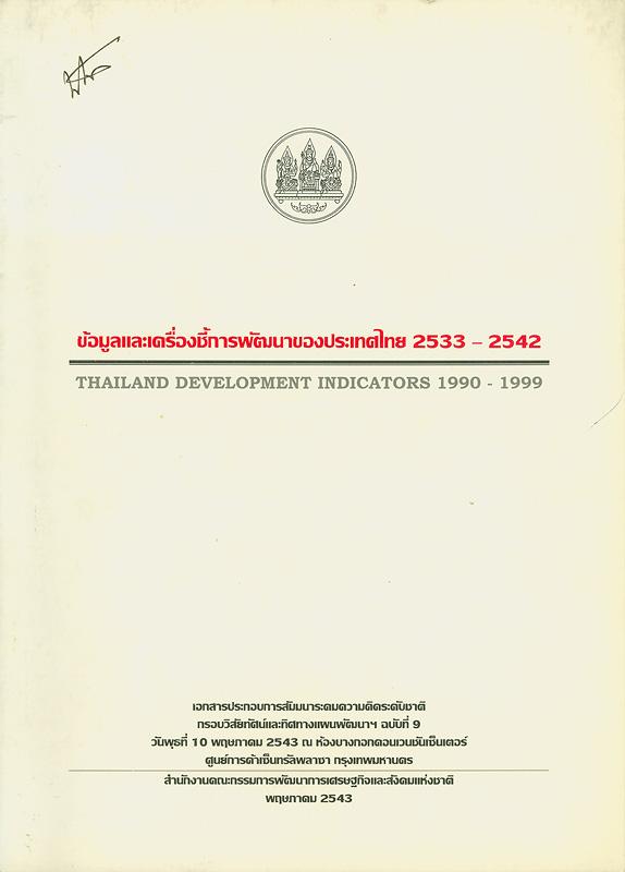 ข้อมูลและเครื่องชี้การพัฒนาของประเทศไทย 2533-2542 /สำนักงานคณะกรรมการพัฒนาเศรษฐกิจและสังคมแห่งชาติ||Thailand development indicators 1990-1999.||การสัมมนาระดมความคิดระดับชาติ กรอบวิสัยทัศน์และทิศทางแผนพัฒนาฯ ฉบับที่ 9(2543 :กรุงเทพฯ)