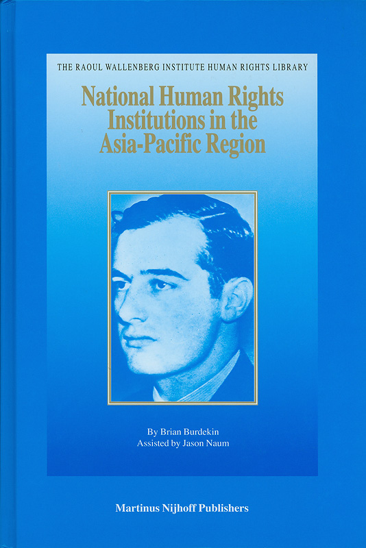 National human rights institutions in the Asia Pacific Region / by Brian Burdekin ; assisted by Jason Naum.||Raoul Wallenberg Institute human rights library,1388-3208 ;v. 27