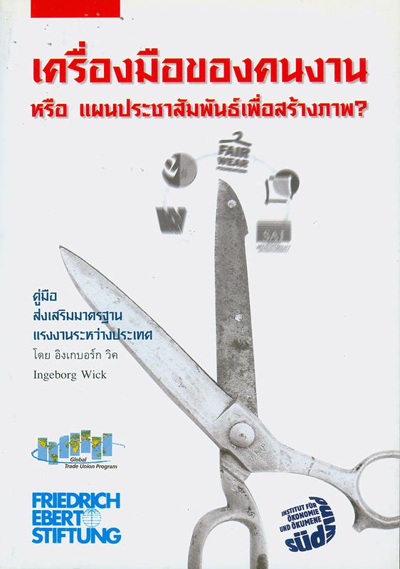 เครื่องมือของคนงานหรือแผนประชาสัมพันธ์เพื่อสร้างภาพ? :คู่มือส่งเสริมมาตรฐานแรงงานระหว่างประเทศ /ผู้เขียน อิงเกบอร์ก วิค ; แปลโดย สันติ อิศโรวุธกุล  Workers' tool or PR ploy? : a guide to codes of international labour practice