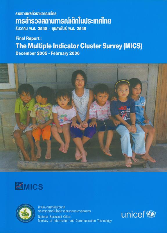 รายงานผลทั่วราชอาณาจักรการสำรวจสถานการณ์เด็กในประเทศไทย ธันวาคม พ.ศ. 2548 - กุมภาพันธ์ พ.ศ. 2549 /สำนักงานสถิติแห่งชาติ||Final report the multiple indicator cluster survey (MICS) December 2005 - February 2006|การสำรวจสถานการณ์เด็กในประเทศไทยธันวาคม พ.ศ. 2548 - กุมภาพันธ์ พ.ศ. 2549||รายงานผลทั่วราชอาณาจักรการสำรวจสถานการณ์เด็กในประเทศไทย(สำนักงานสถิติแห่งชาติ) 2548-2549