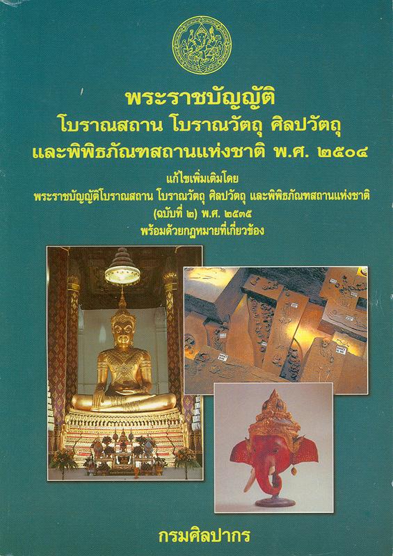 พระราชบัญญัติโบราณสถาน โบราณวัตถุศิลปวัตถุและพิพิธภัณฑสถานแห่งชาติ พ.ศ. 2504 แก้ไขเพิ่มเติมโดยพระราชบัญญัติโบราณสถาน โบราณวัตถุศิลปวัตถุและพิพิธภัณธสถานแห่งชาติ (ฉบับที่ 2) พ.ศ. 2535 พร้อมด้วยกฎหมายที่เกี่ยวข้อง /สำนักโบราณคดีและพิพิธภัณฑ์สถานแห่งชาติ ส่วนอำนวยการ