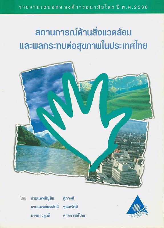 สถานการณ์ด้านสิ่งแวดล้อมและผลกระทบต่อสุขภาพในประเทศไทย /ชูชัย ศุภวงศ์, สมศักดิ์ ชุณหรัศมิ์ และยุวดี คาดการณ์ไกล