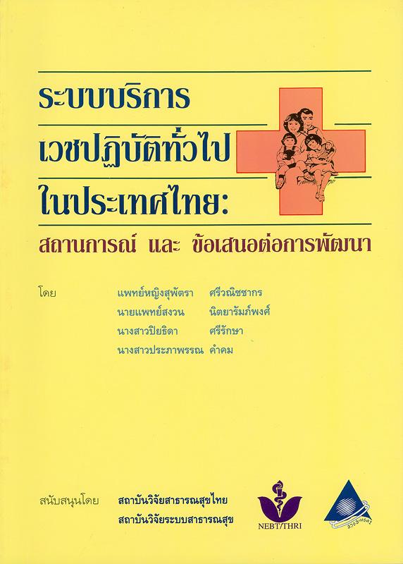 ระบบบริการเวชปฏิบัติทั่วไปในประเทศไทย :สถานการณ์และข้อเสนอต่อการพัฒนา /สุพัตรา ศรีวณิชชากร ... [และคนอื่นๆ]
