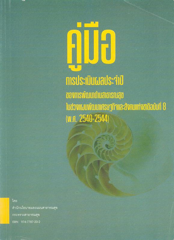 คู่มือการประเมินผลประจำปีของการพัฒนาด้านสาธารณสุขในช่วงแผนพัฒนาเศรษฐกิจและสังคมแห่งชาติฉบับที่ 8 (พ.ศ.2540-2544) /สำนักนโยบายและแผนสาธารณสุข กระทรวงสาธารณสุข
