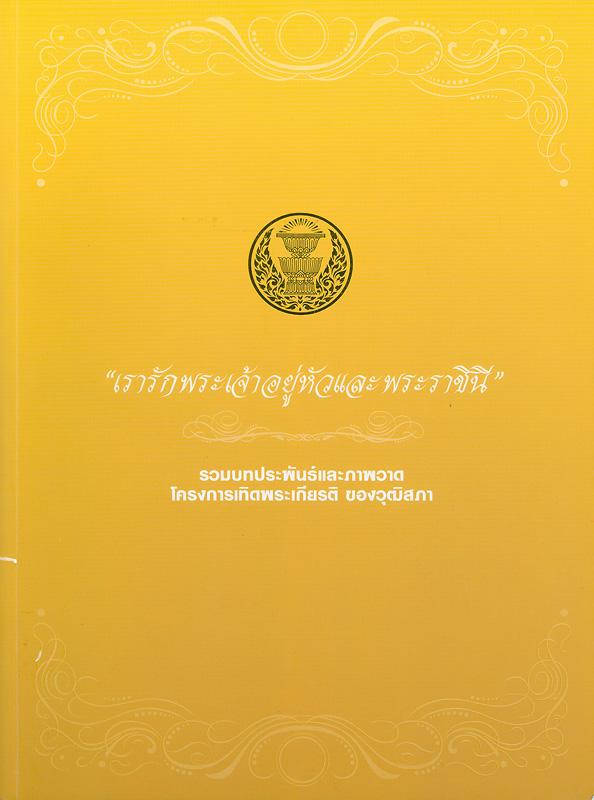 เรารักพระเจ้าอยู่หัวและพระราชินี :รวมบทประพันธ์และภาพวาดโครงการเทิดพระเกียรติ ของวุฒิสภา /คณะกรรมการอำนวยการจัดทำโครงการเทิดพระเกียรติของวุฒิสภาประกวดบทประพันธ์และภาพวาดเรื่อง