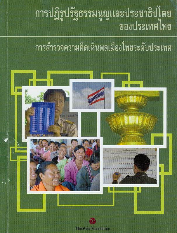 การปฏิรูปรัฐธรรมนูญและประชาธิปไตยของประเทศไทย :การสำรวจความคิดเห็นพลเมืองไทยระดับประเทศ พ.ศ. 2552 /ผู้อำนวยการโครงการและเขียนรายงาน ทิม ไมส์เบอร์เกอร์ ; คณะบรรณาธิการของมูลนิธิเอเชีย, เจมส์ ไคลน์ ... [และคนอื่น ๆ] ; ตรวจสอบต้นฉบับภาษาไทย, จตุรงค์ บุณยรัตนสุนทร