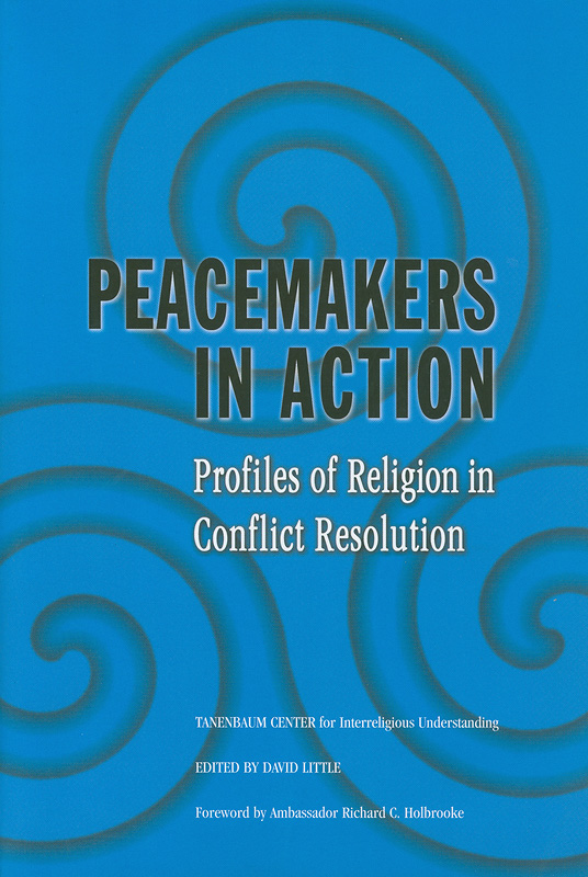 Peacemakers in action :profiles of religion in conflict resolution /edited by David Little with the Tanenbaum Center for Interreligious Understanding ; foreword by Richard C. Holbrooke