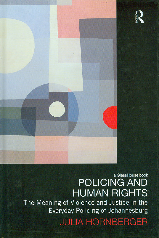 Policing and human rights : the meaning of violence and justice in the everyday policing of Johannesburg / Julia Hornberger||Law, development and globalization