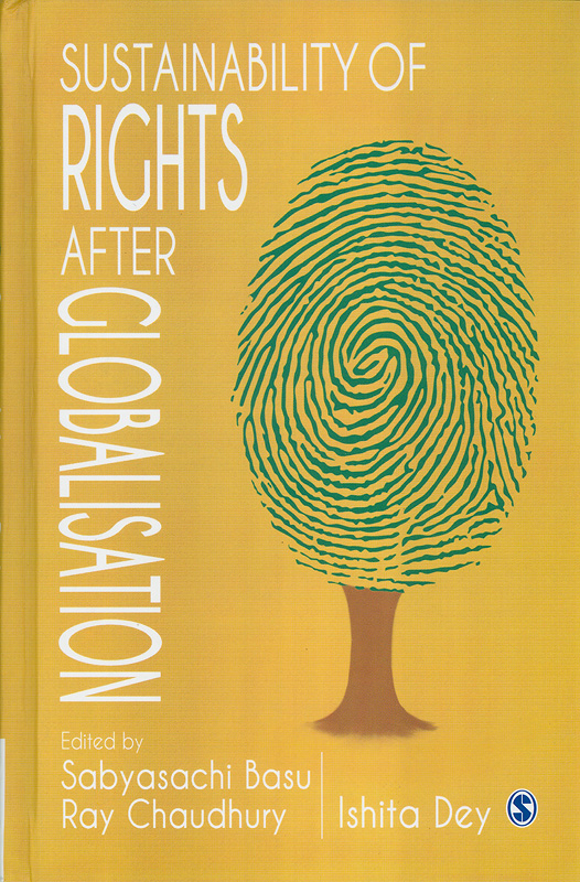 Sustainability of rights after globalisation /edited by Sabyasachi Basu Ray Chaudhury, Ishita Dey