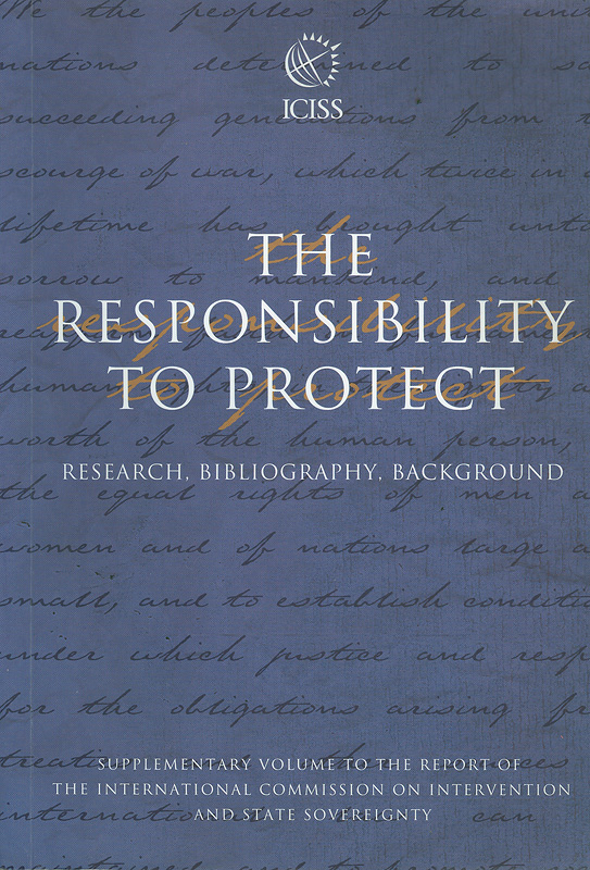 responsibility to protect :research, bibliography, background : supplementary volume to the report of theInternational Commission on Intervention and State Sovereignty||Supplementary volume to the report of theInternational Commission on Intervention and State Sovereignty