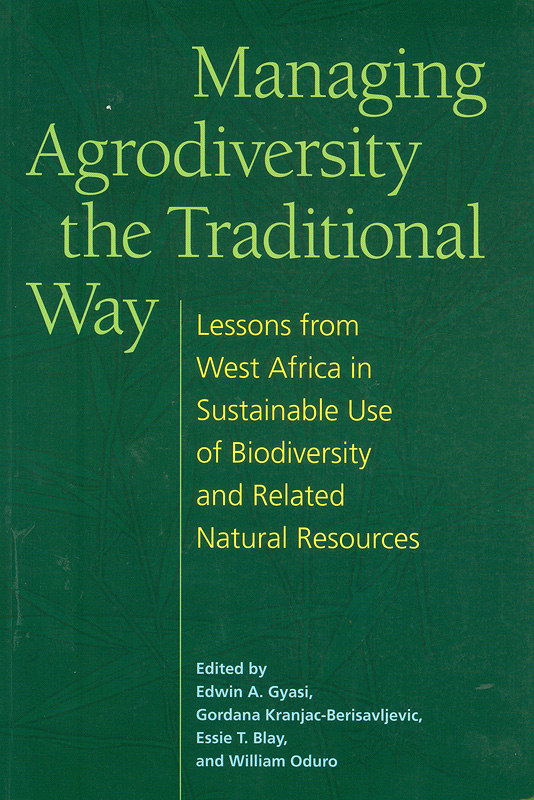 Managing agrodiversity the traditional way :lessons from West Africa in sustainable use of biodiversity and related natural resources /edited by Edwin A. Gyasi ... [et al.]