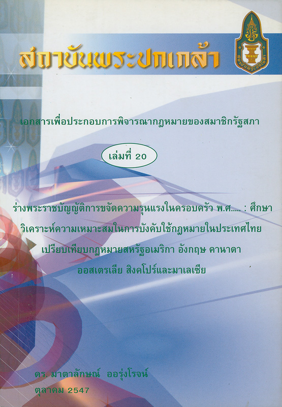 ร่างพระราชบัญญัติการขจัดความรุนแรงในครอบครัว พ.ศ. ... :ศึกษาวิเคราะห์ความเหมาะสมในการบังคับใช้กฎหมายในประเทศไทยเปรียบเทียบกฎหมายสหรัฐอเมริกา อังกฤษ คานาดา ออสเตรเลีย สิงคโปร์และมาเลเซีย /มาตาลักษณ์ ออรุ่งโรจน์||เอกสารเพื่อประกอบการพิจารณากฎหมายของสมาชิกรัฐสภา ;เล่มที่ 20