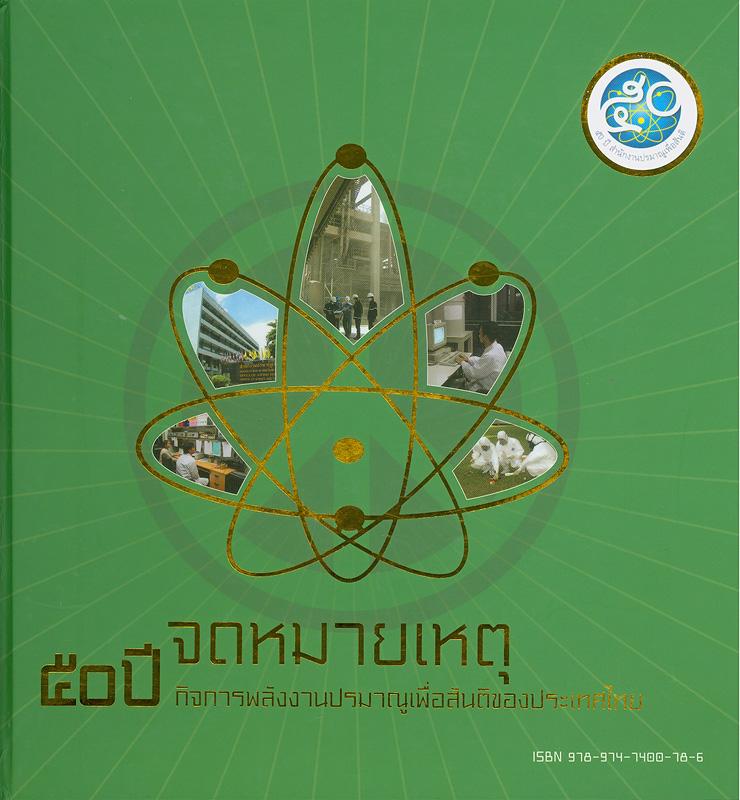 จดหมายเหตุ 50 ปี กิจการพลังงานปรมาณูเพื่อสันติของประเทศไทย /คณะกรรมการจัดทำกิจกรรมข้อมูลจดหมายเหตุพลังงานปรมาณูเพื่อสันติ