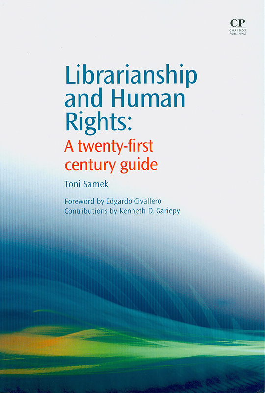 Librarianship and human rights :a twenty-first century guide / Toni Samek ; foreword by Edgardo Civallero ; with contributions by Kenneth D. Gariepy||Chandos information professional series