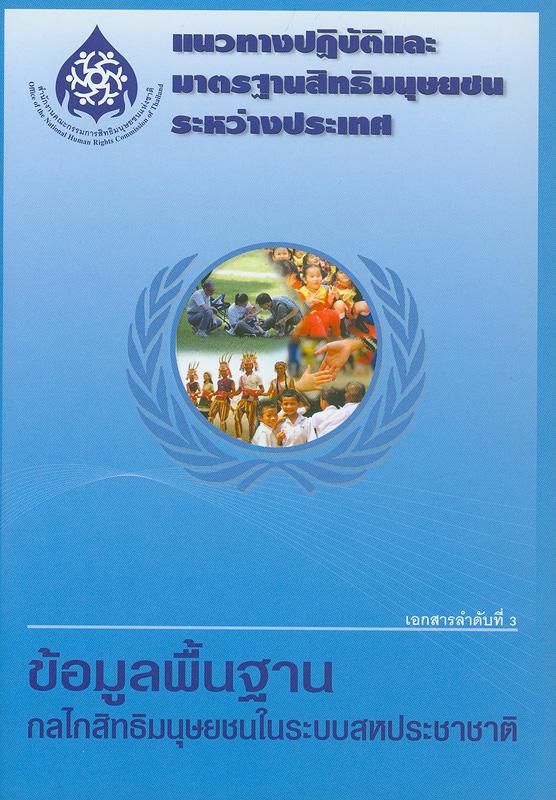 ข้อมูลพื้นฐานกลไกสิทธิมนุษยชนในระบบสหประชาชาติ /เรียบเรียงโดย อัจฉรา ฉายากุล||แนวทางปฏิบัติและมาตรฐานสิทธิมนุษยชนระหว่างประเทศ ;เอกสารลำดับที่ 3