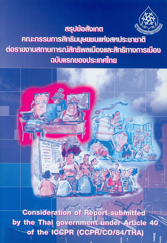 สรุปข้อสังเกตคณะกรรมการสิทธิมนุษยชนแห่งสหประชาชาติต่อรายงานสถานการณ์สิทธิพลเมืองและสิทธิทางการเมืองฉบับแรกของประเทศไทย /สมาคมสิทธิเสรีภาพของประชาชน, ผู้แปลและเรียบเรียง||Consideration of report submitted by the Thai government under article 40 of the ICCPR (CCPR/CO/84/THA)