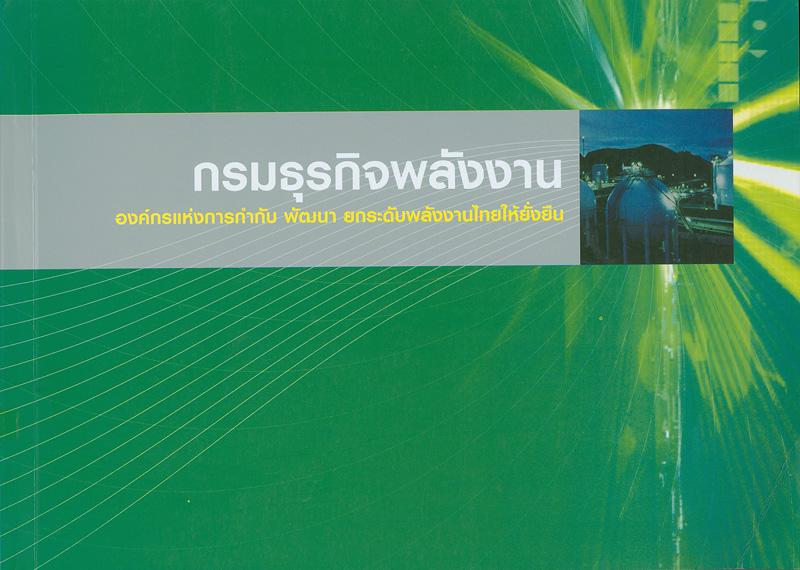 กรมธุรกิจพลังงาน :องค์กรแห่งการกำกับ พัฒนา ยกระดับพลังงานไทยให้ยั่งยืน /กรมธุรกิจพลังงาน