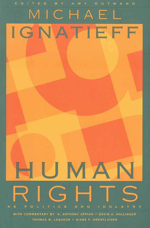 Human rights as politics and idolatry /Michael Ignatieff... [et al.]; edited and introduced by Amy Gutmann||The University Center for Human Values series