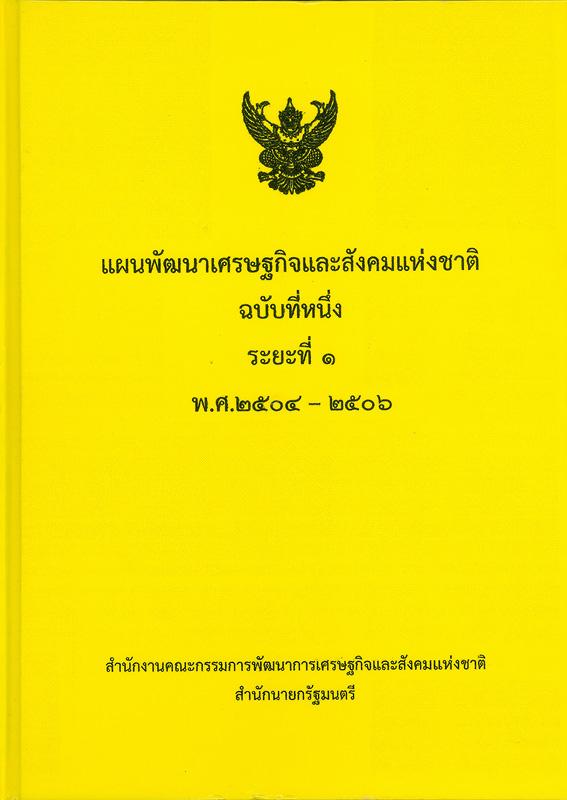 แผนพัฒนาเศรษฐกิจและสังคมแห่งชาติ ฉบับที่หนึ่ง ระยะที่ 1 พ.ศ. 2504-2506 /สำนักงานคณะกรรมการพัฒนาการเศรษฐกิจและสังคมแห่งชาติ สำนักนายกรัฐมนตรี||แผนพัฒนาเศรษฐกิจและสังคมแห่งชาติ ฉบับที่ 1