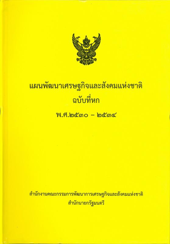 แผนพัฒนาเศรษฐกิจและสังคมแห่งชาติ ฉบับที่หก พ.ศ. 2530-2534 /สำนักงานคณะกรรมการพัฒนาการเศรษฐกิจและสังคมแห่งชาติ สำนักนายกรัฐมนตรี||แผนพัฒนาเศรษฐกิจและสังคมแห่งชาติ ฉบับที่ 6