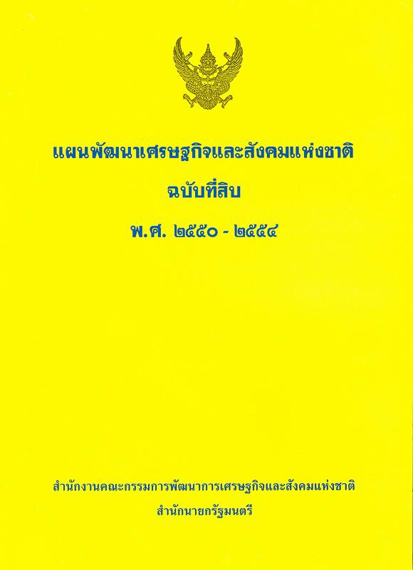 แผนพัฒนาเศรษฐกิจและสังคมแห่งชาติ ฉบับที่สิบ พ.ศ. 2550-2554 /สำนักงานคณะกรรมการพัฒนาการเศรษฐกิจและสังคมแห่งชาติ สำนักนายกรัฐมนตรี||แผนพัฒนาเศรษฐกิจและสังคมแห่งชาติ ฉบับที่ 10