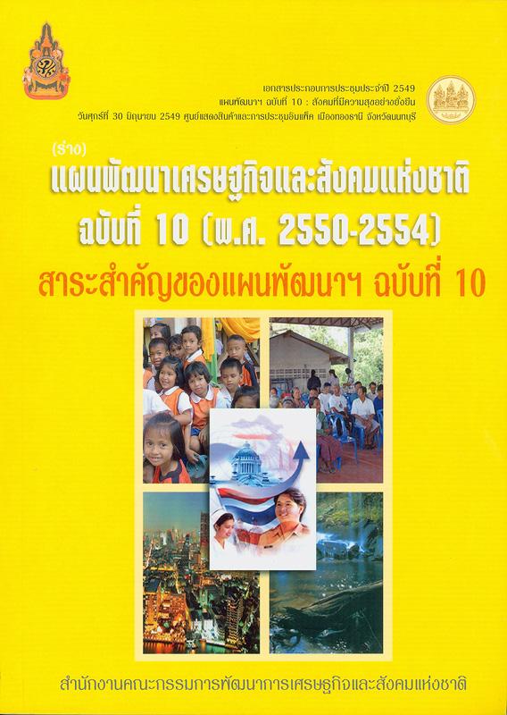 (ร่าง) แผนพัฒนาเศรษฐกิจและสังคมแห่งชาติ ฉบับที่ 10 (พ.ศ. 2550-2554) /สำนักงานคณะกรรมการพัฒนาการเศรษฐกิจและสังคมแห่งชาติ||สาระสำคัญของแผนพัฒนาฯ ฉบับที่ 10. เล่มที่ 1|ยุทธศาสตร์การพัฒนาคุณภาพคนและสังคมไทยสู่สังคมแห่งภูมิปัญญาและการเรียนรู้. เล่มที่ 2|ยุทธศาสตร์การสร้างความเข้มแข็งของชุมชนและสังคมเป็นรากฐานที่มั่นคงของประเทศ. เล่มที่ 3|ยุทธศาสตร์การปรับโครงสร้างเศรษฐกิจให้สมดุลและยั่งยืน. เล่มที่ 4|ยุทธศาสตร์การพัฒนาบนฐานความหลากหลายทางชีวภาพและการสร้างความมั่นคงของฐานทรัพยากรและสิ่งแวดล้อม . เล่ม 5|ยุทธศาสตร์การเสริมสร้างธรรมาภิบาลในการบริหารจัดการประเทศสู่ความยั่งยืน. เล่มที่ 6