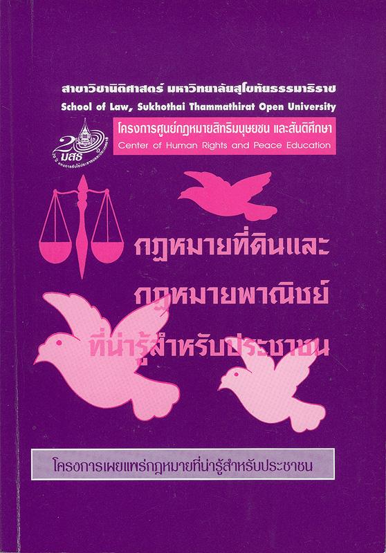 กฎหมายที่ดินและกฎหมายพาณิชย์ที่น่ารู้สำหรับประชาชน /สาขาวิชานิติศาสตร์ มหาวิทยาลัยสุโขทัยธรรมาธิราช.||โครงการศูนย์กฎหมายสิทธิมนุษยชนและสันติศึกษา ;เล่มที่ 4