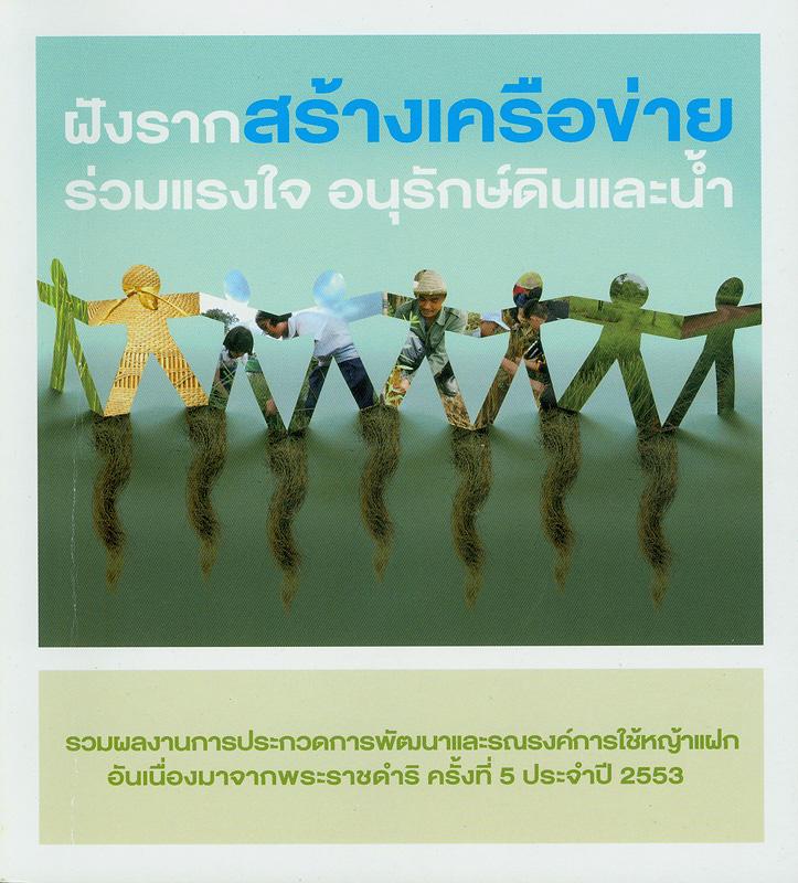 ฝังราก สร้างเครือข่าย ร่วมแรงใจอนุรักษ์ดินและน้ำ รวมผลงานการประกวดการพัฒนาและรณรงค์การใช้หญ้าแฝก อันเนื่องมาจากพระราชดำริ ครั้งที่ 5 ประจำปี 2553 /บรรณาธิการ, อังสนา ธนังกูล