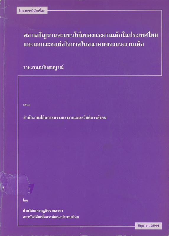 โครงการวิจัยเรื่อง สภาพปัญหาและแนวโน้มของแรงงานเด็กในประเทศไทยและผลกระทบต่อโอกาสในอนาคตของแรงงานเด็ก :รายงานฉบับสมบูรณ์ /โดย ฝ่ายวิจัยเศรษฐกิจรายสาขา สถาบันวิจัยเพื่อการพัฒนาประเทศไทย ; คณะผู้วิจัย, นิพนธ์ พัวพงศกร ... [และคนอื่นๆ]||สภาพปัญหาและแนวโน้มของแรงงานเด็กในประเทศไทยและผลกระทบต่อโอกาสในอนาคตของแรงงานเด็ก : รายงานฉบับสมบูรณ์