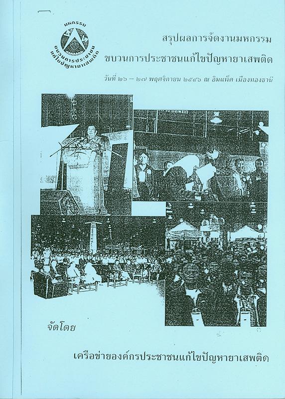 สรุปผลการจัดงานมหกรรมขบวนการประชาชนแก้ไขปัญหายาเสพติด วันที่ 26-27 พฤศจิกายน 2546 ณ อิมแพ็ค เมืองทองธานี/เครือข่ายองค์กรประชาชนแก้ไขปัญหายาเสพติด