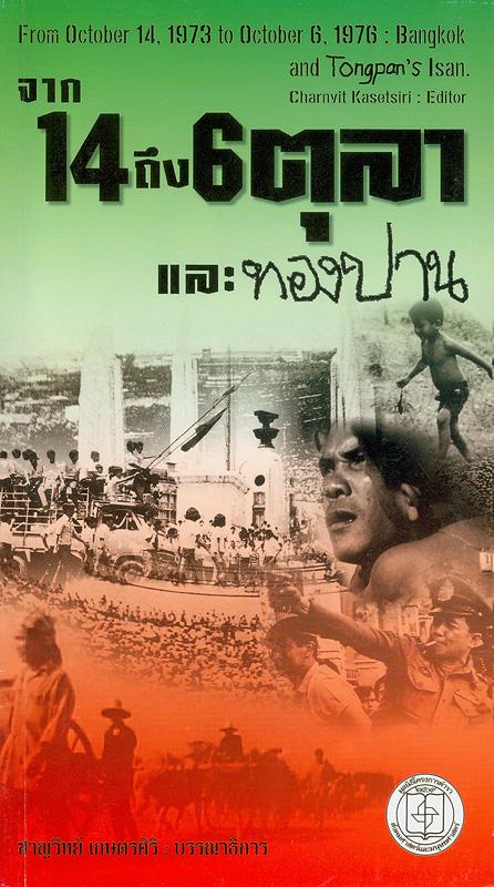 จาก 14 ถึง 6 ตุลา และทองปาน /ชาญวิทย์ เกษตรศิริ, บรรณาธิการ||From October 14, 1973 to October 6, 1976 : Bangkok and Tongpan's Isan