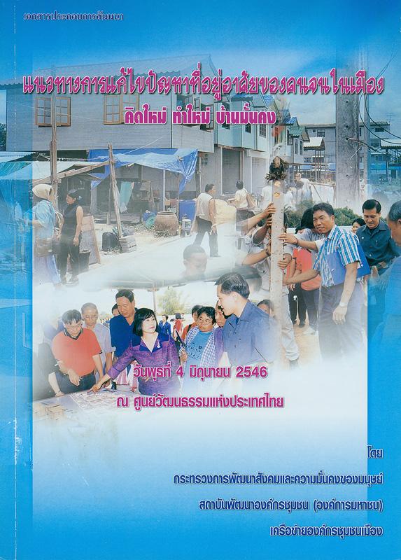 เอกสารประกอบการสัมมนา แนวทางการแก้ไขปัญหาที่อยู่อาศัยของคนจนในเมือง :คิดใหม่ ทำใหม่ บ้านมั่นคง : วันพุธที่ 4 มิถุนายน 2546 ณ ศูนย์วัฒนธรรมแห่งประเทศไทย /โดย กระทรวงการพัฒนาสังคมและความมั่นคงของมนุษย์, สถาบันพัฒนาองค์กรชุมชน (องค์การมหาชน), เครือข่ายองค์กรชุมชนเมือง||แนวทางการแก้ไขปัญหาที่อยู่อาศัยของคนจนในเมือง : คิดใหม่ ทำใหม่ บ้านมั่นคง