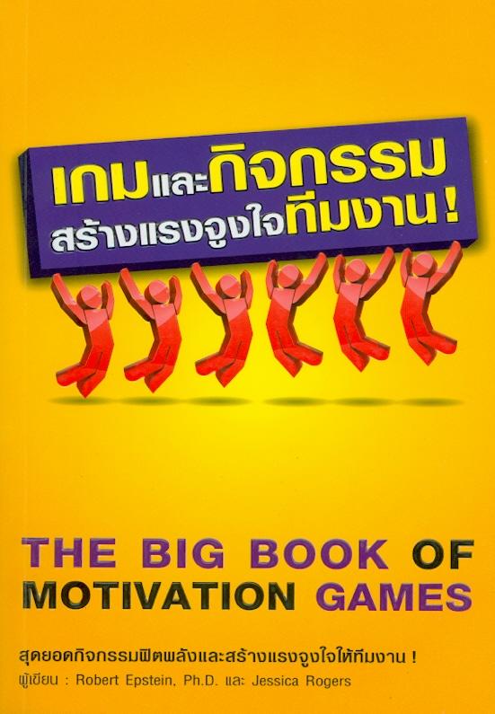 เกมและกิจกรรมสร้างแรงจูงใจทีมงาน! /โรเบิร์ต เอปสไตน์, เจสสิก้า โรเจอรส์ ; ผู้แปล ณัฐวรรธน์ กิจรัตนโกศล||The big book of motivation games
