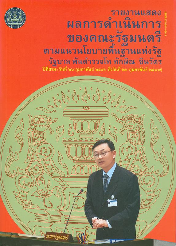 รายงานแสดงผลการดำเนินการของคณะรัฐมนตรีตามแนวนโยบายพื้นฐานแห่งรัฐ รัฐบาล พันตำรวจโท ทักษิณ ชินวัตร ปีที่สาม (วันที่ 26 กุมภาพันธ์ 2546 ถึง วันที่ 26 กุมภาพันธ์ 2547) /สำนักเลขาธิการคณะรัฐมนตรี