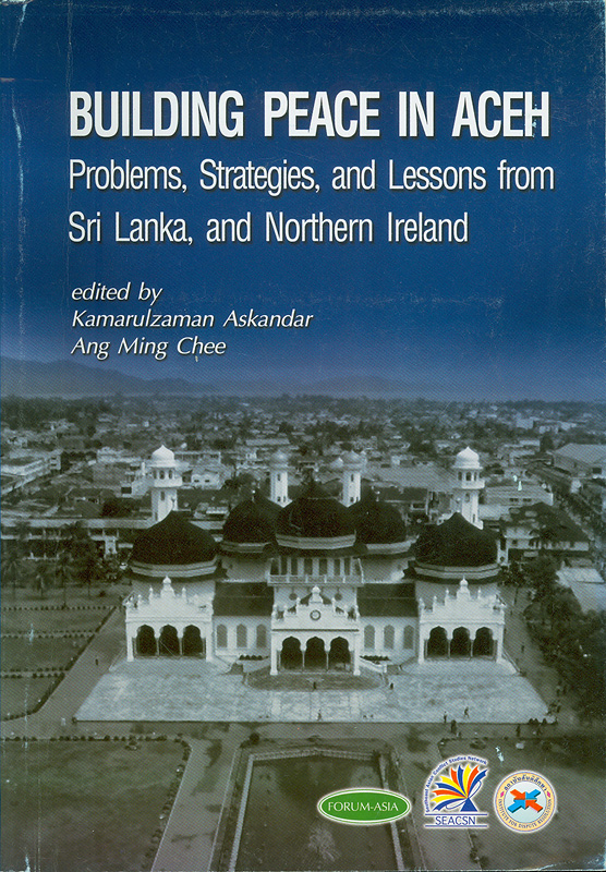Building peace in Aceh :problems, strategies, and lessons from Sri Lanka and Northern Ireland : proceedings of the International Symposium on Peace Building in Aceh: Lessons from Sri Lanka and Northern Ireland, Bangkok, Thailand, 16-18 August 2004 /edited by Kamarulzaman Askandar, Ang Ming Chee ; organized by Asian Forum for Human Rights and Development (Forum-Asia) ... [et al.].