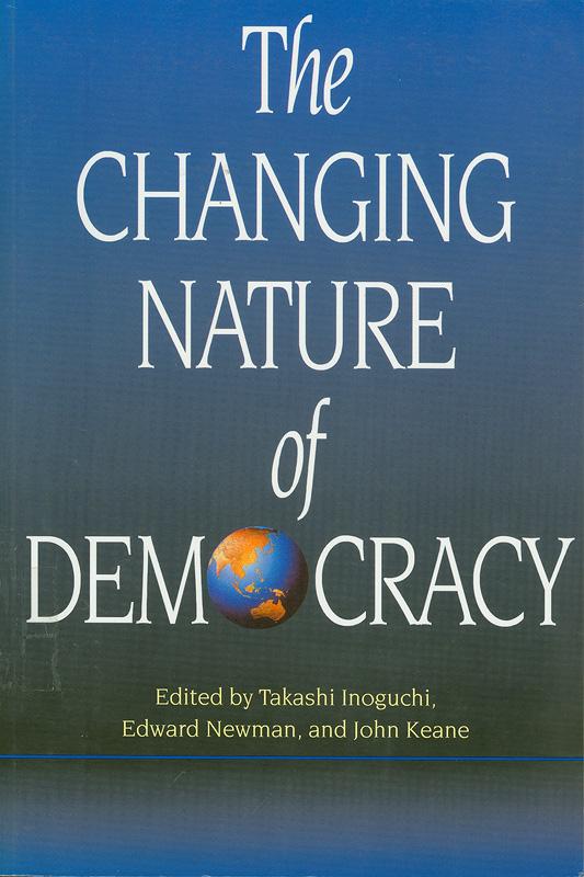 changing nature of democracy /edited by Takashi Inoguchi, Edward Newman and John Keane.