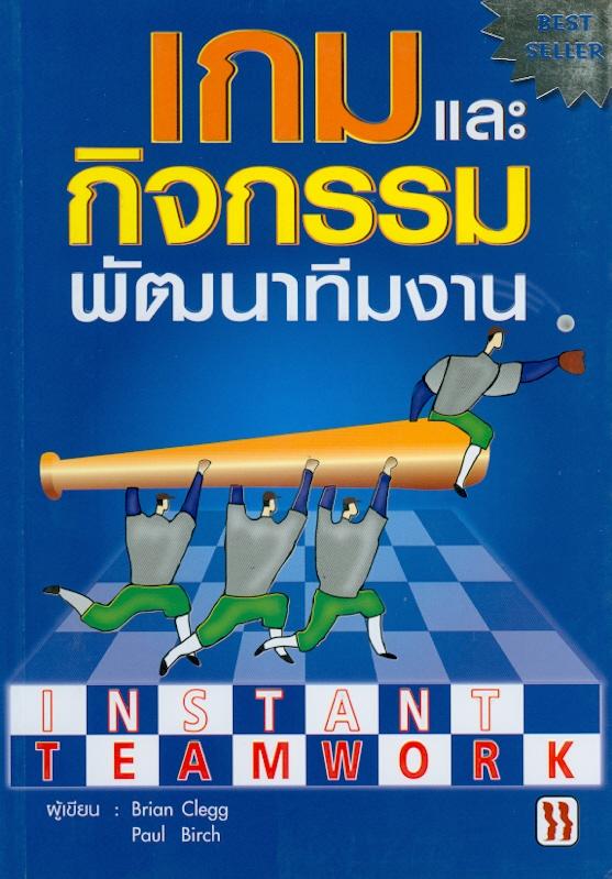 เกมและกิจกรรมพัฒนาทีมงาน /ผู้เขียน : Brian Clegg, Paul  Birch ; [แปลและเรียบเรียงโดย : ฝ่ายวิชาการเอ็กซเปอร์เน็ท]||Instant teamwork