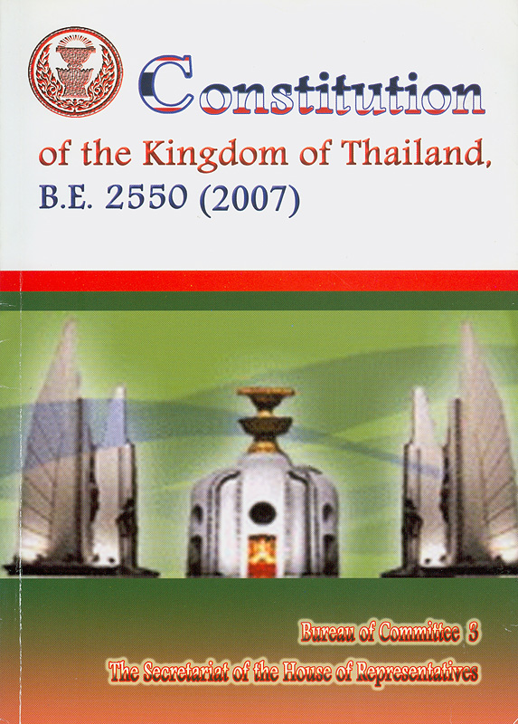 Constitution of the Kingdom of Thailand, B.E. 2550 (2007) /managed by Constitution Drafting Commission, Constituent Assembly, Bureau of Committee 3, The Secretariat of the House ; English translation by Pinai Nanakorn