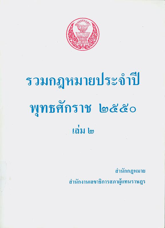 รวมกฎหมายประจำปี พุทธศักราช 2550 /สำนักกฎหมาย สำนักงานเลขาธิการสภาผู้แทนราษฎร