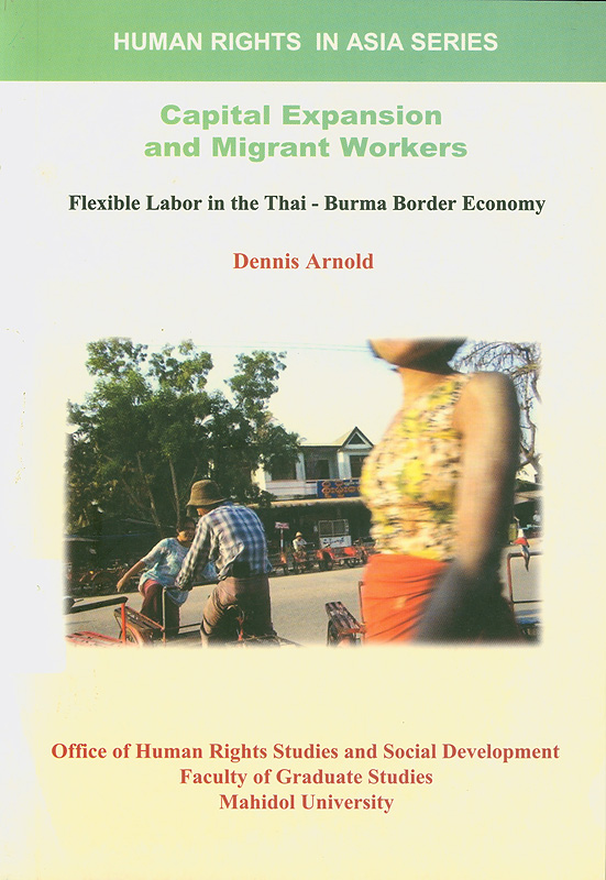 Capital expansion and migrant workers :flexible labor inthe Thai-Burma Border Economy /Dennis Arnold||Human rights in Asia series