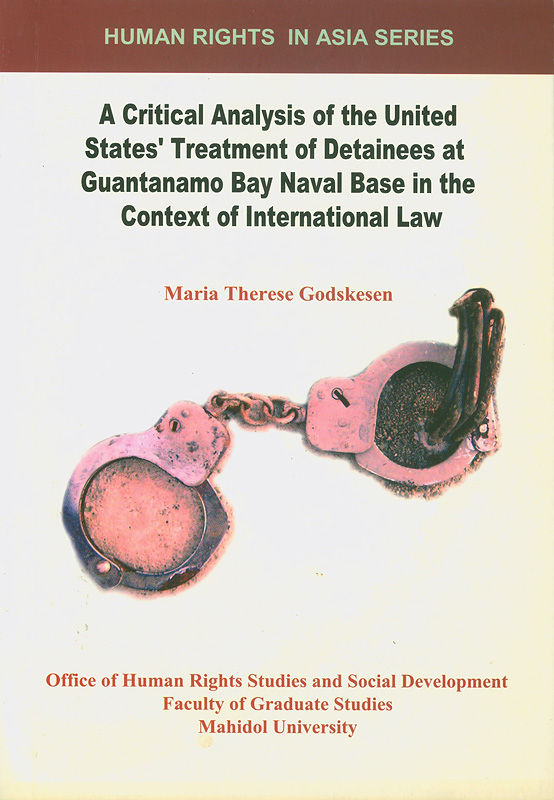 critical analysis of the United States' treatment of detainees at Guantanamo Bay naval base in the context ofinternational law /Maria Therese Godskesen||Human rights in Asia series