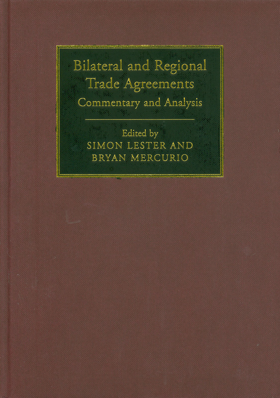 Bilateral and regional trade agreements :commentary and analysis /edited by Simon Lester, Bryan Mercurio