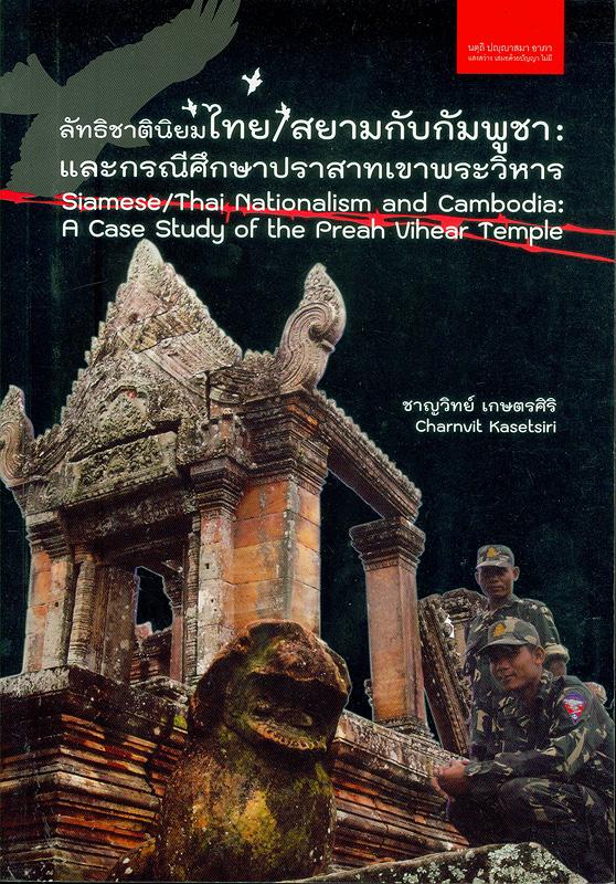 ลัทธิชาตินิยมไทย/สยามกับกัมพูชา :และกรณีศึกษาปราสาทเขาพระวิหาร /ชาญวิทย์ เกษตรศิริ||Siamese/Thai nationalism and Cambodia :a case study of the Preah Vihear Temple||ประวัติศาสตร์และความสัมพันธ์ระหว่างประเทศ : สยาม-ไทย กับ กัมพูชา-ลาว