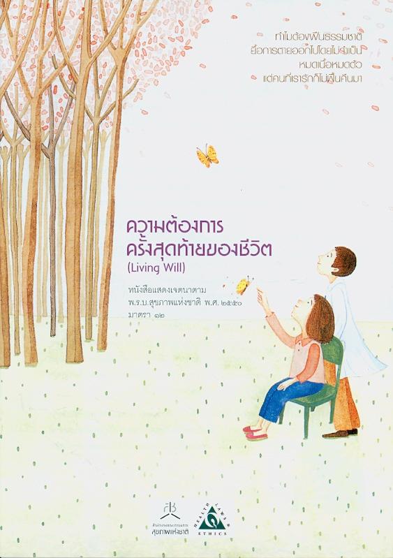 ความต้องการครั้งสุดท้ายของชีวิต (Living Will) หนังสือแสดงเจตนาตาม พ.ร.บ.สุขภาพแห่งชาติ พ.ศ. 2550 มาตรา 12 /สำนักงานคณะกรรมการสุขภาพแห่งชาติ