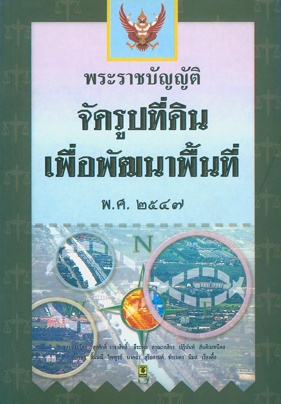 พระราชบัญญัติจัดรูปที่ดินเพื่อพัฒนาพื้นที่ พ.ศ. 2547 /รวบรวมโดย สุรศักดิ์ วาจาสิทธิ์ ... [และคนอื่น ๆ]  จัดรูปที่ดินเพื่อพัฒนาพื้นที่ พ.ศ. 2547
