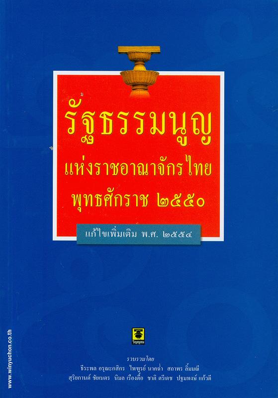 รัฐธรรมนูญแห่งราชอาณาจักรไทย พุทธศักราช 2550 แก้ไขเพิ่มเติม (ฉบับที่ 1) และ (ฉบับที่ 2) พุทธศักราช 2554 /รวบรวมโดย ธีระพล อรุณะกสิกร ... [และคนอื่นๆ]