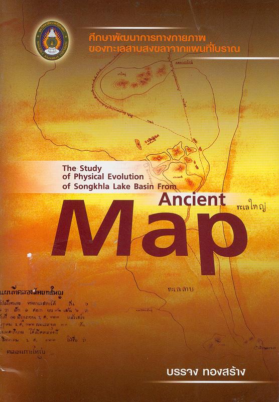 ศึกษาพัฒนาการทางกายภาพของทะเลสาบสงขลาจากแผนที่โบราณ /บรรจง ทองสร้าง||The study of physical evolution of Songkhla Lake Basinfrom ancient map