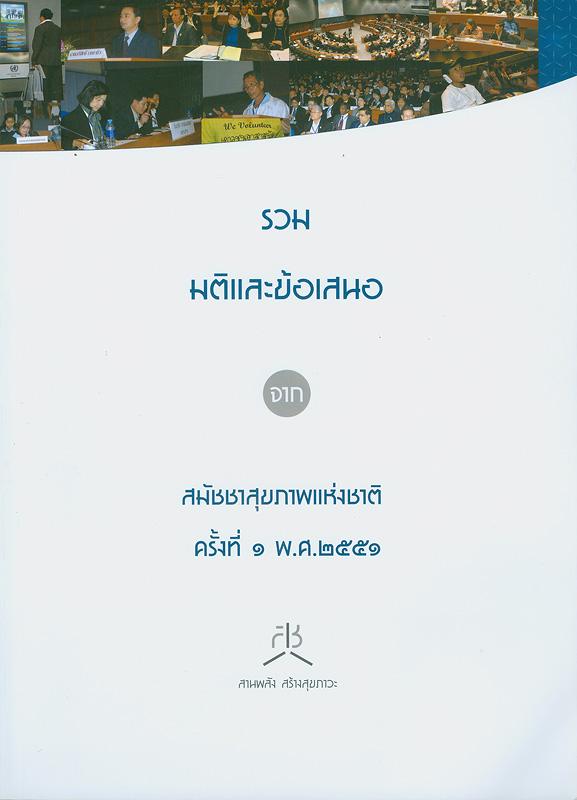 รวมมติและข้อเสนอจากสมัชชาสุขภาพแห่งชาติ ครั้งที่ 1 พ.ศ.2551 /จัดทำโดย สำนักงานคณะกรรมการสุขภาพแห่งชาติ (สช.)||สมัชชาสุขภาพแห่งชาติ(ครั้งที่ 1 :2551 :กรุงเทพฯ)