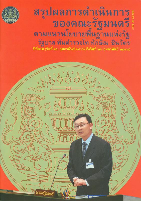 สรุปผลการดำเนินการของคณะรัฐมนตรีตามแนวนโยบายพื้นฐานแห่งรัฐ :รัฐบาล พันตำรวจโท ทักษิณ ชินวัตร ปีที่สาม (วันที่ 26 กุมภาพันธ์ 2546 ถึงวันที่ 26 กุมภาพันธ์ 2547) /สำนักเลขาธิการคณะรัฐมนตรี